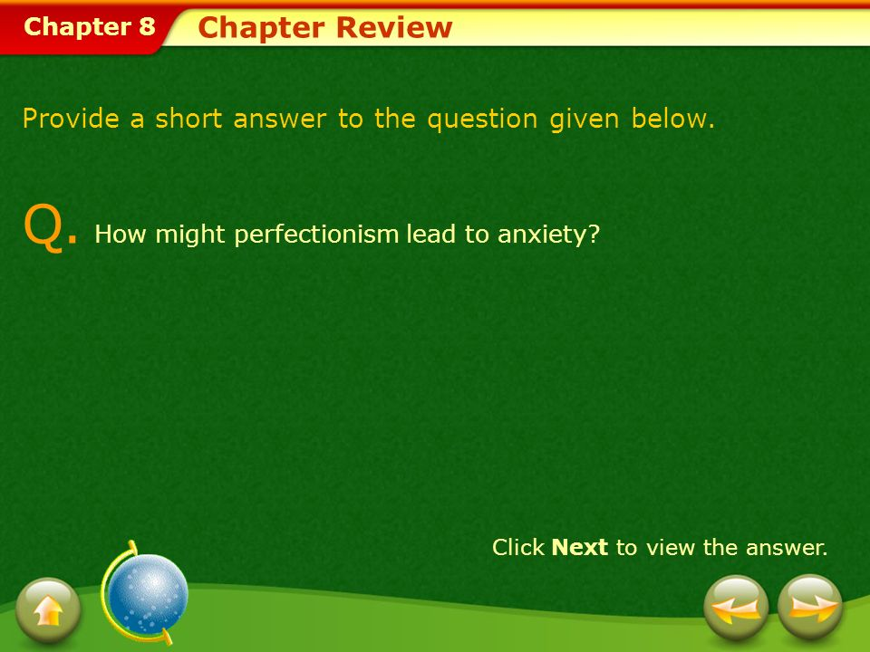 Chapter 8 Chapter Review Provide a short answer to the question given below. Q. How might perfectionism lead to anxiety? Click Next to view the answer