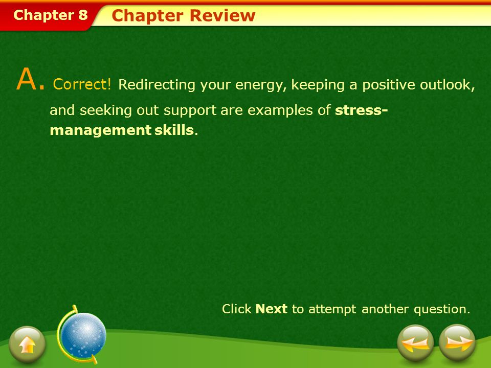 Chapter 8 Chapter Review A. Correct! Redirecting your energy, keeping a positive outlook, and seeking out support are examples of stress- management s
