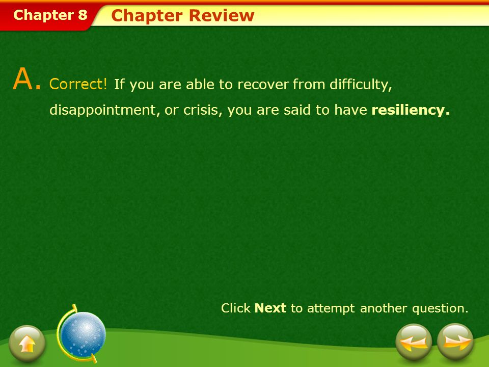 Chapter 8 Chapter Review A. Correct! If you are able to recover from difficulty, disappointment, or crisis, you are said to have resiliency. Click Nex