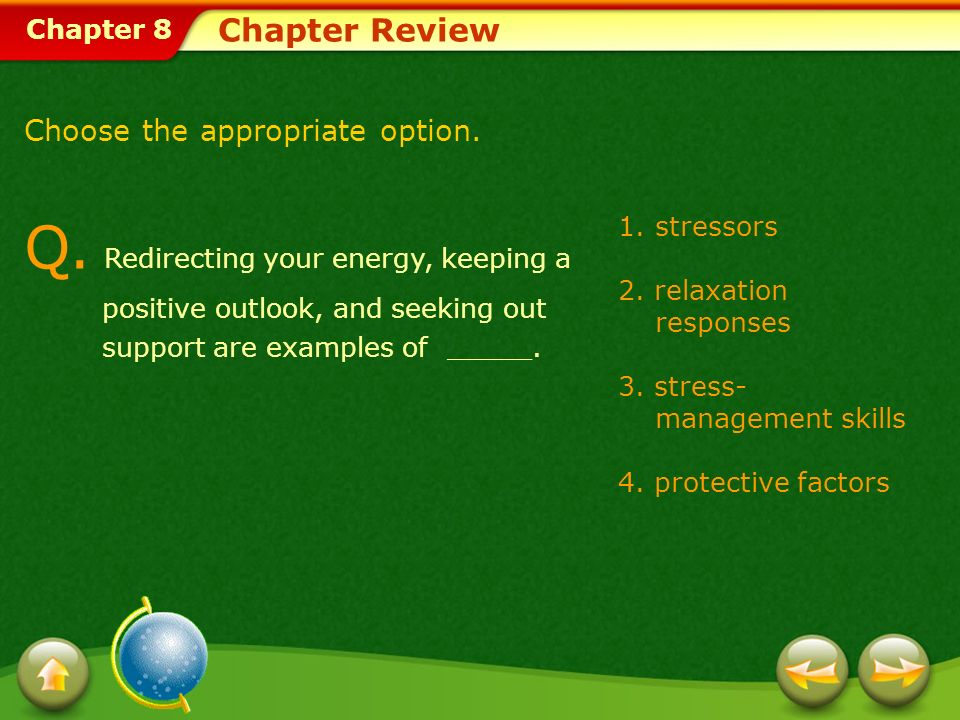 Chapter 8 1.stressors 2. relaxation responses 3. stress- management skills 4. protective factors Chapter Review Q. Redirecting your energy, keeping a