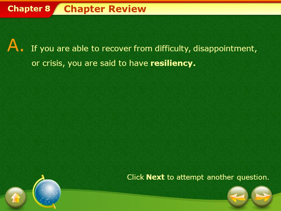 Chapter 8 Chapter Review A. If you are able to recover from difficulty, disappointment, or crisis, you are said to have resiliency. Click Next to atte