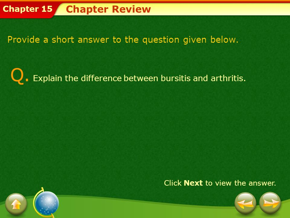 Chapter 15 Chapter Review Q. Explain the difference between bursitis and arthritis. Click Next to view the answer. Provide a short answer to the quest