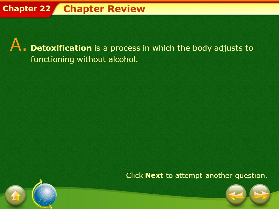 Chapter 22 Chapter Review A. Detoxification is a process in which the body adjusts to functioning without alcohol. Click Next to attempt another quest