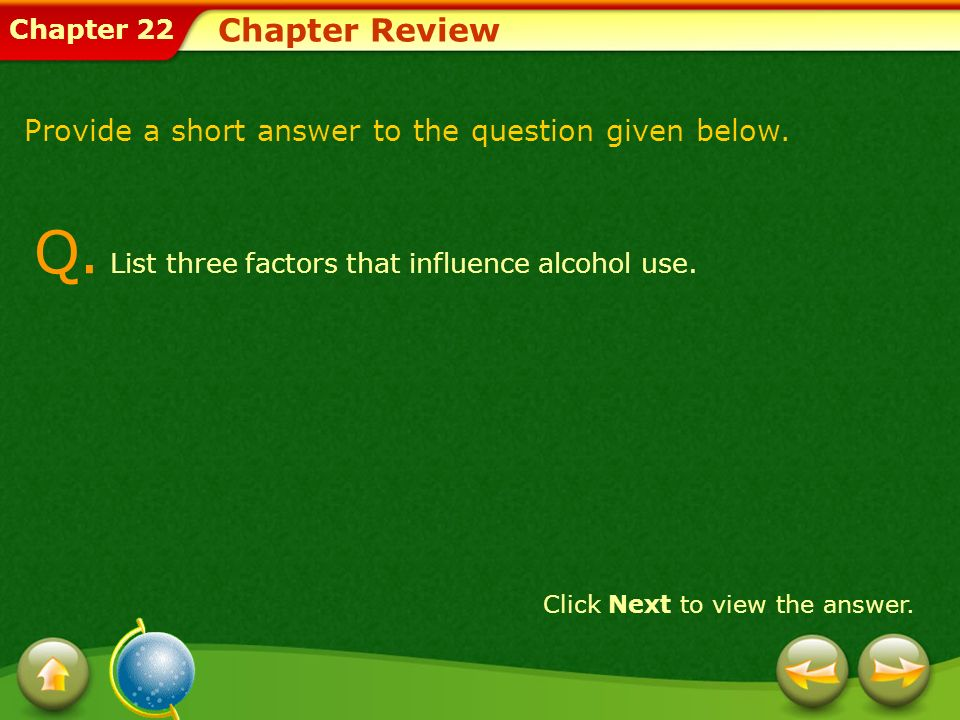 Chapter 22 Chapter Review Click Next to view the answer. Provide a short answer to the question given below. Q. List three factors that influence alco