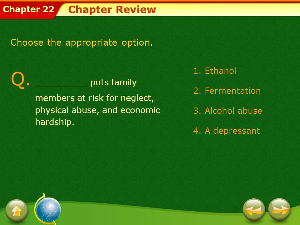 Chapter 22 Chapter Review 1.Ethanol 2.Fermentation 3.Alcohol abuse 4.A depressant Q. __________ puts family members at risk for neglect, physical abus