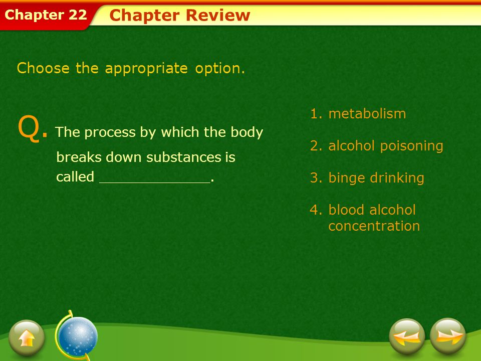Chapter 22 Chapter Review 1.metabolism 2.alcohol poisoning 3.binge drinking 4.blood alcohol concentration Q. The process by which the body breaks down