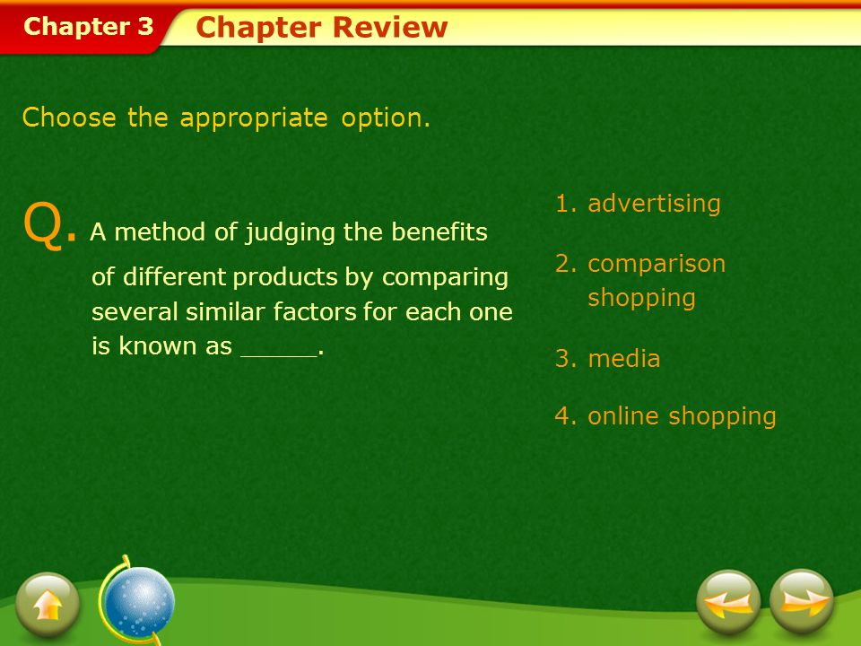 Chapter 3 1.advertising 2.comparison shopping 3.media 4.online shopping Chapter Review Choose the appropriate option. Q. A method of judging the benef