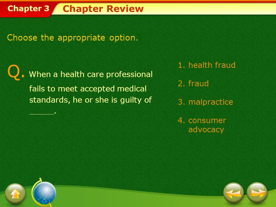 Chapter 3 1.health fraud 2.fraud 3.malpractice 4.consumer advocacy Chapter Review Choose the appropriate option. Q. When a health care professional fa