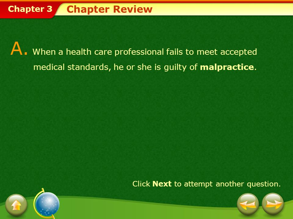 Chapter 3 Chapter Review A. When a health care professional fails to meet accepted medical standards, he or she is guilty of malpractice. Click Next t