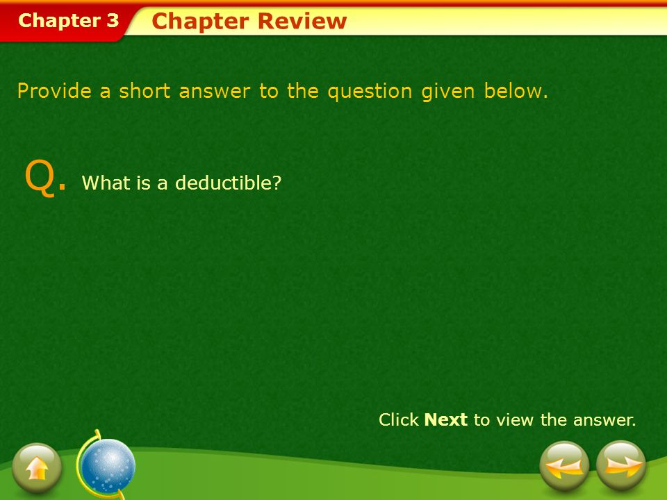 Chapter 3 Chapter Review Q. What is a deductible? Click Next to view the answer. Provide a short answer to the question given below.