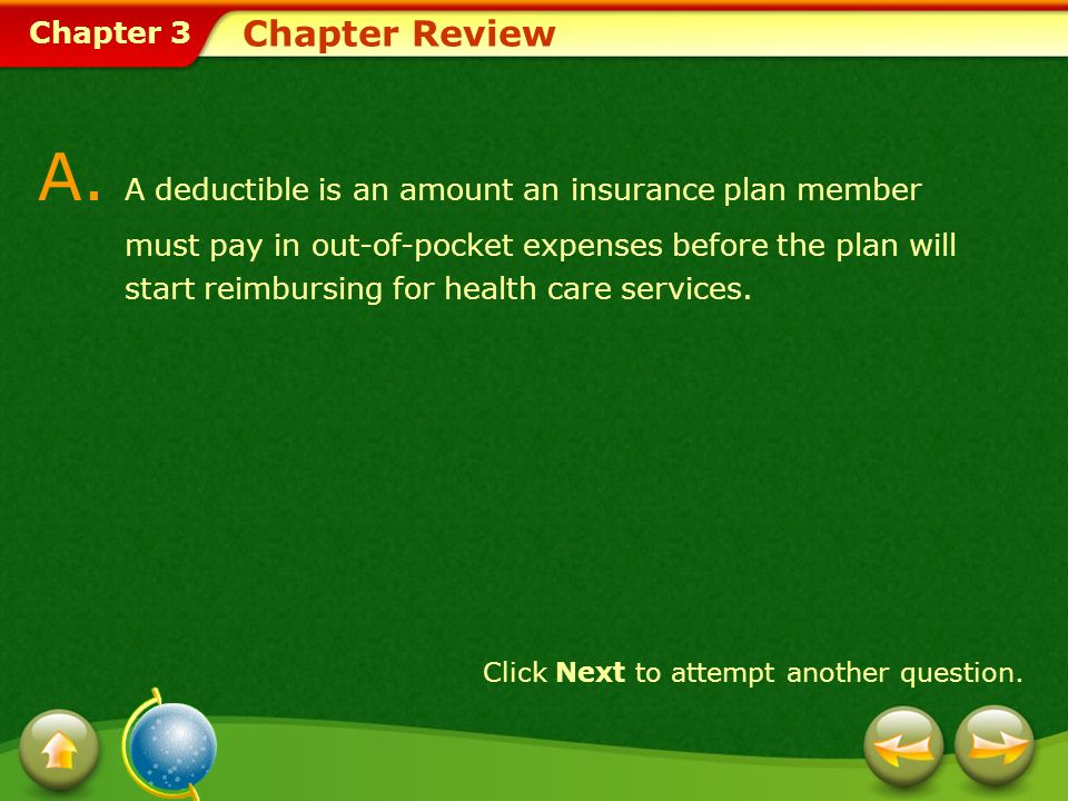 Chapter 3 Chapter Review A. A deductible is an amount an insurance plan member must pay in out-of-pocket expenses before the plan will start reimbursi