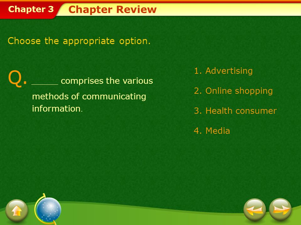 Chapter 3 1.Advertising 2.Online shopping 3.Health consumer 4.Media Chapter Review Choose the appropriate option. Q. _____ comprises the various metho