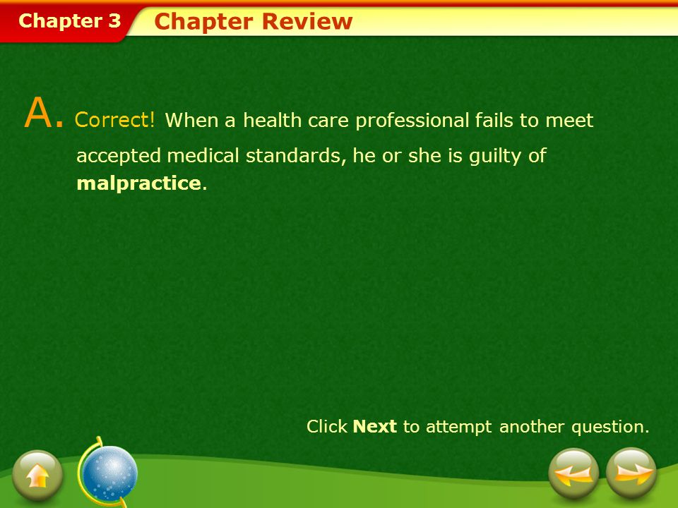 Chapter 3 Chapter Review A. Correct! When a health care professional fails to meet accepted medical standards, he or she is guilty of malpractice. Cli