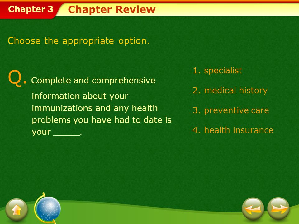 Chapter 3 1.specialist 2.medical history 3.preventive care 4.health insurance Chapter Review Choose the appropriate option. Q. Complete and comprehens