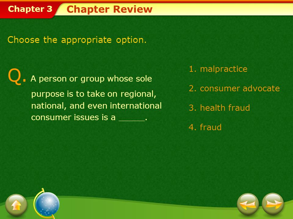 Chapter 3 1.malpractice 2.consumer advocate 3.health fraud 4.fraud Chapter Review Choose the appropriate option. Q. A person or group whose sole purpo