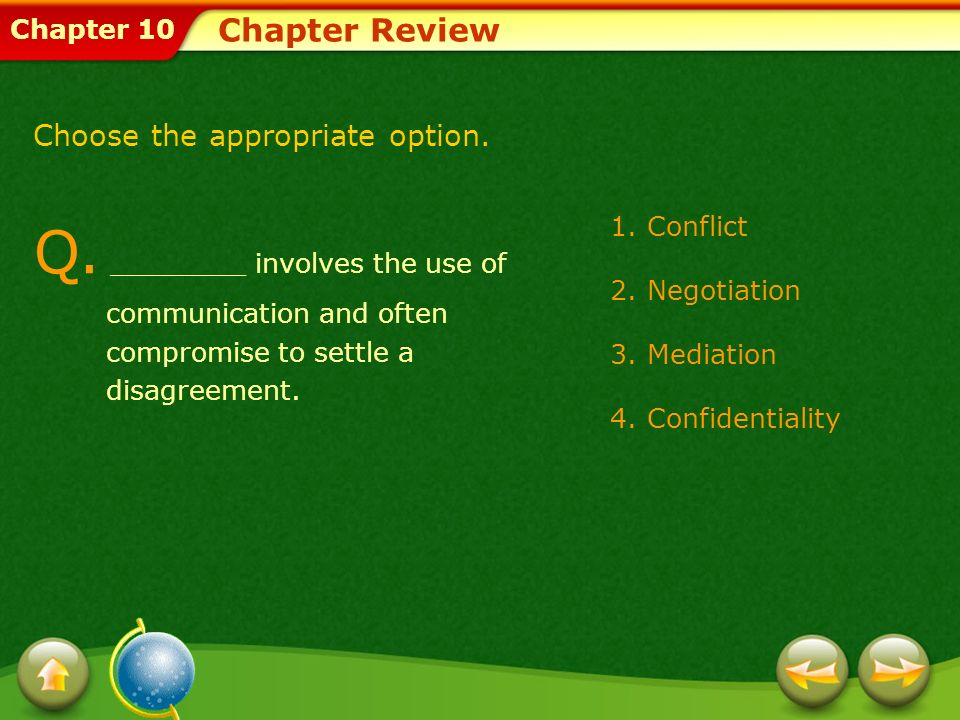 Chapter 10 Chapter Review Q. ________ involves the use of communication and often compromise to settle a disagreement. 1.Conflict 2.Negotiation 3.Medi