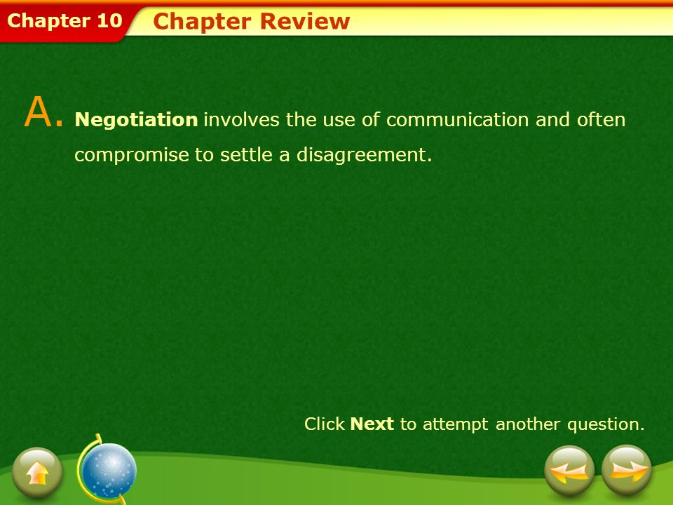 Chapter 10 Chapter Review A. Negotiation involves the use of communication and often compromise to settle a disagreement. Click Next to attempt anothe
