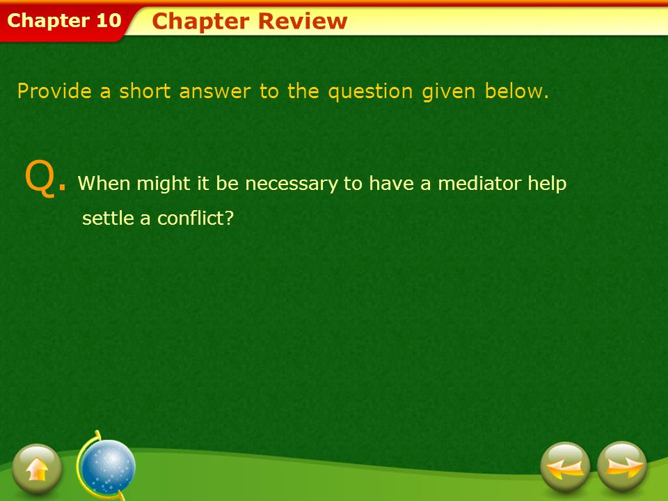 Chapter 10 Chapter Review Q. When might it be necessary to have a mediator help settle a conflict? Provide a short answer to the question given below.