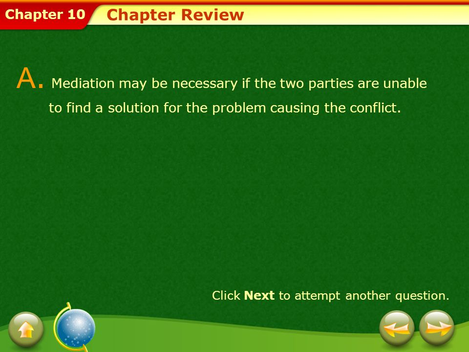 Chapter 10 Chapter Review A. Mediation may be necessary if the two parties are unable to find a solution for the problem causing the conflict. Click N