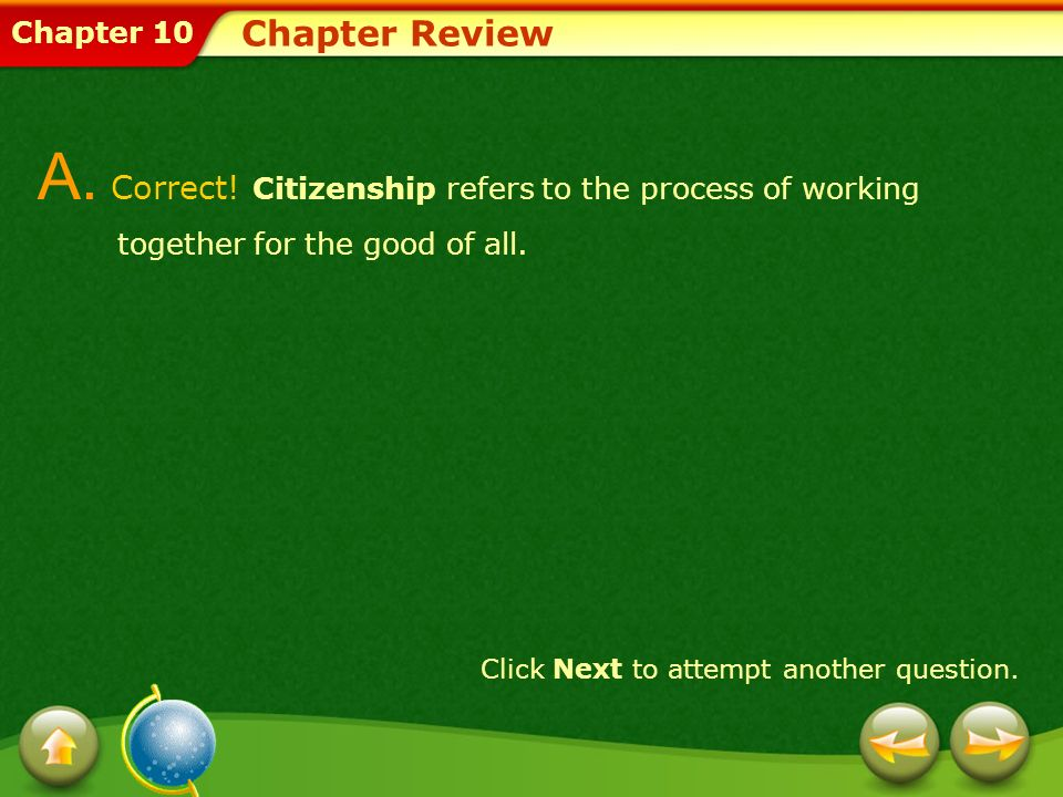 Chapter 10 Chapter Review A. Correct! Citizenship refers to the process of working together for the good of all. Click Next to attempt another questio