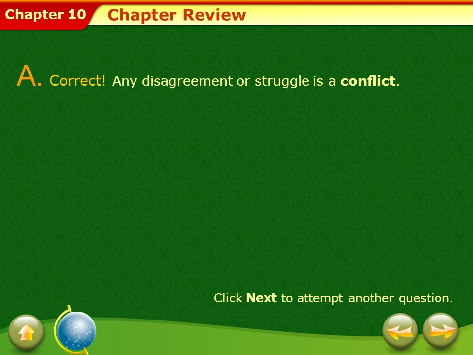 Chapter 10 Chapter Review A. Correct! Any disagreement or struggle is a conflict. Click Next to attempt another question.