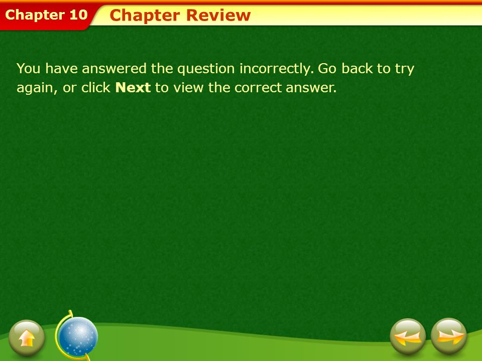 Chapter 10 Chapter Review You have answered the question incorrectly. Go back to try again, or click Next to view the correct answer.