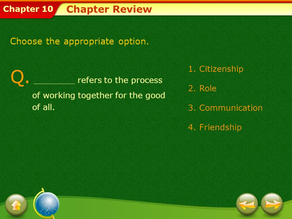 Chapter 10 Chapter Review Q. ________ refers to the process of working together for the good of all. 1.Citizenship 2.Role 3.Communication 4.Friendship