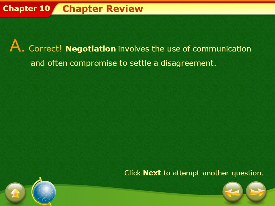 Chapter 10 Chapter Review A. Correct! Negotiation involves the use of communication and often compromise to settle a disagreement. Click Next to attem
