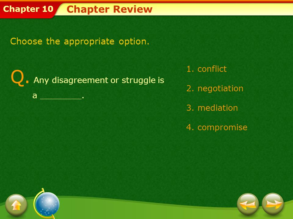 Chapter 10 Chapter Review Q. Any disagreement or struggle is a ________. 1.conflict 2.negotiation 3.mediation 4.compromise Choose the appropriate opti