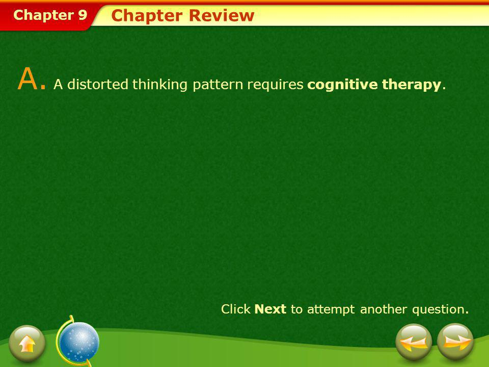 Chapter 9 Chapter Review A. A distorted thinking pattern requires cognitive therapy. Click Next to attempt another question.