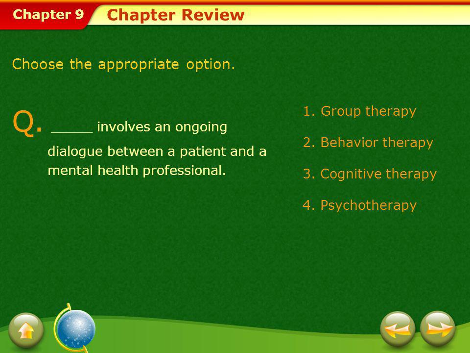 Chapter 9 Chapter Review Q. _____ involves an ongoing dialogue between a patient and a mental health professional. 1.Group therapy 2. Behavior therapy