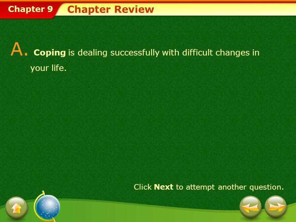 Chapter 9 Chapter Review A. Coping is dealing successfully with difficult changes in your life. Click Next to attempt another question.