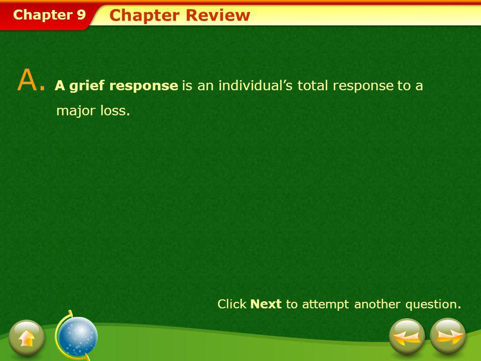 Chapter 9 Chapter Review A. A grief response is an individuals total response to a major loss. Click Next to attempt another question.