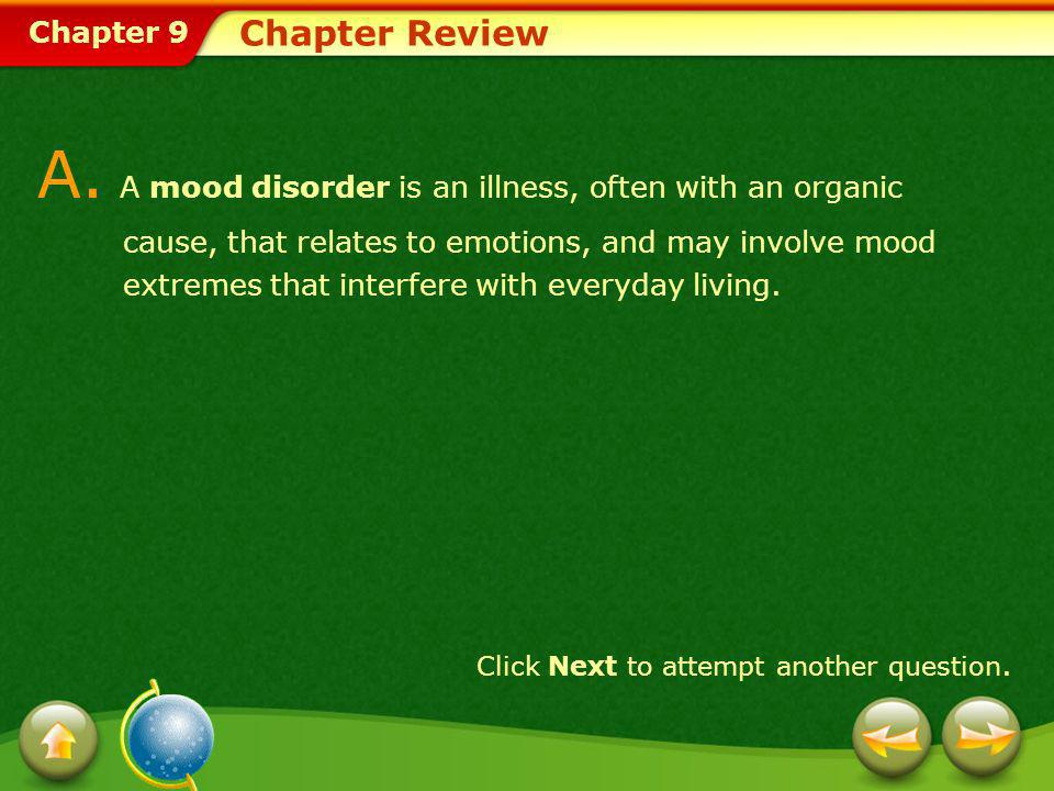 Chapter 9 Chapter Review A. A mood disorder is an illness, often with an organic cause, that relates to emotions, and may involve mood extremes that i