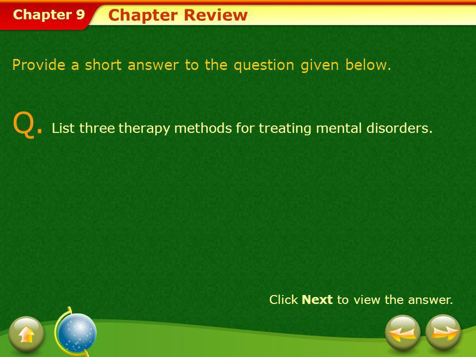 Chapter 9 Chapter Review Provide a short answer to the question given below. Q. List three therapy methods for treating mental disorders. Click Next t