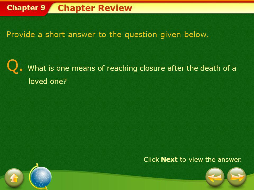 Chapter 9 Chapter Review Provide a short answer to the question given below. Q. What is one means of reaching closure after the death of a loved one?