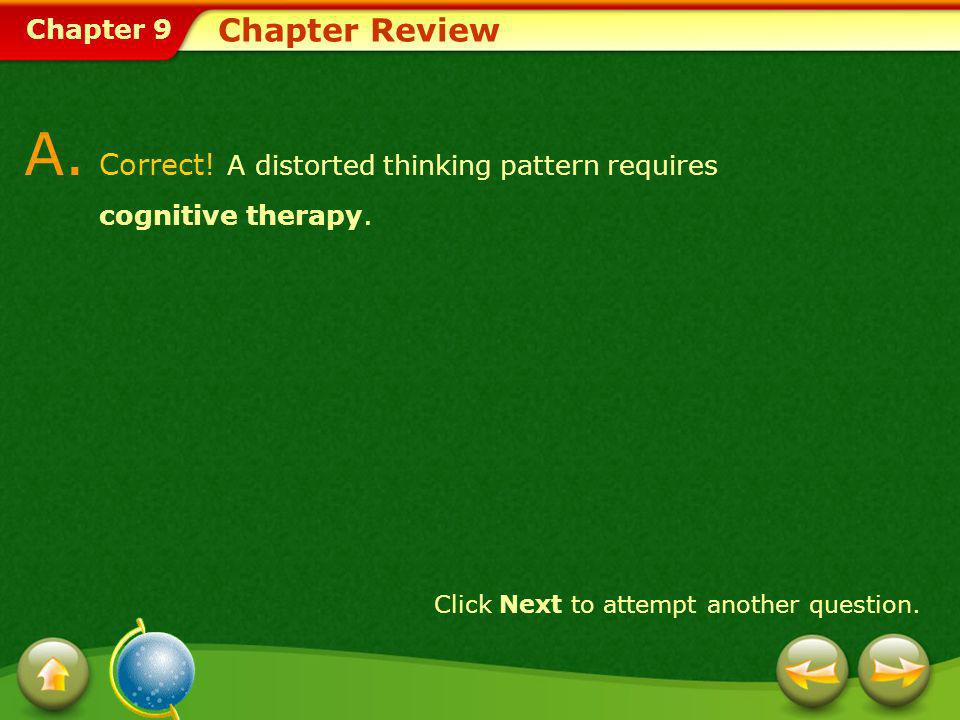 Chapter 9 Chapter Review A. Correct! A distorted thinking pattern requires cognitive therapy. Click Next to attempt another question.