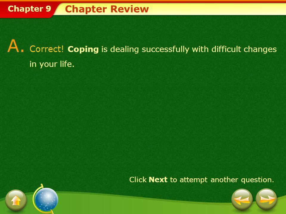 Chapter 9 Chapter Review A. Correct! Coping is dealing successfully with difficult changes in your life. Click Next to attempt another question.