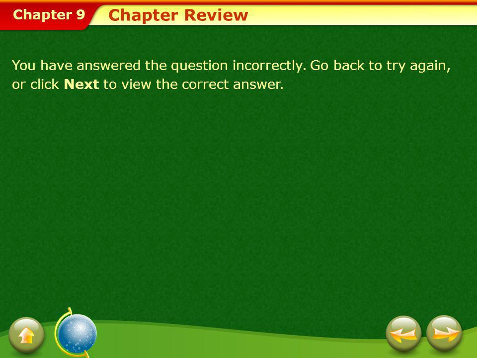 Chapter 9 Chapter Review You have answered the question incorrectly. Go back to try again, or click Next to view the correct answer.