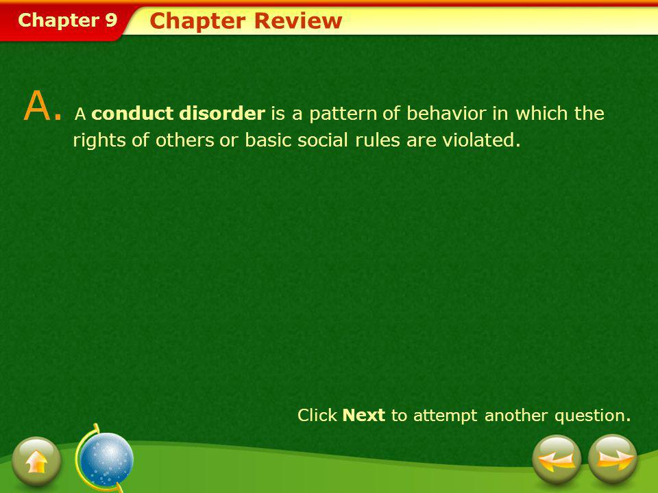 Chapter 9 Chapter Review A. A conduct disorder is a pattern of behavior in which the rights of others or basic social rules are violated. Click Next t