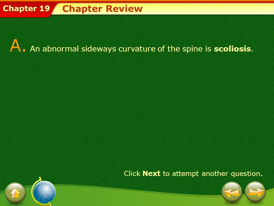 Chapter 19 Chapter Review A. An abnormal sideways curvature of the spine is scoliosis. Click Next to attempt another question.