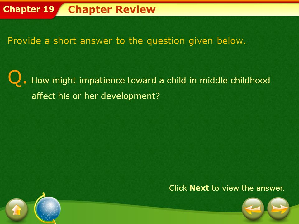 Chapter 19 Chapter Review Provide a short answer to the question given below. Q. How might impatience toward a child in middle childhood affect his or