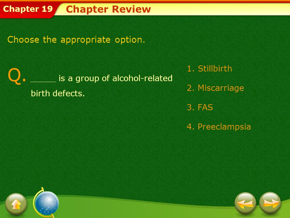 Chapter 19 1.Stillbirth 2. Miscarriage 3. FAS 4. Preeclampsia Chapter Review Q. _____ is a group of alcohol-related birth defects. Choose the appropri
