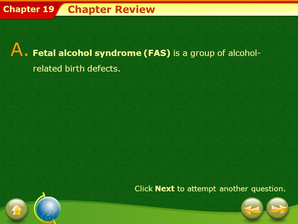 Chapter 19 Chapter Review A. Fetal alcohol syndrome (FAS) is a group of alcohol- related birth defects. Click Next to attempt another question.