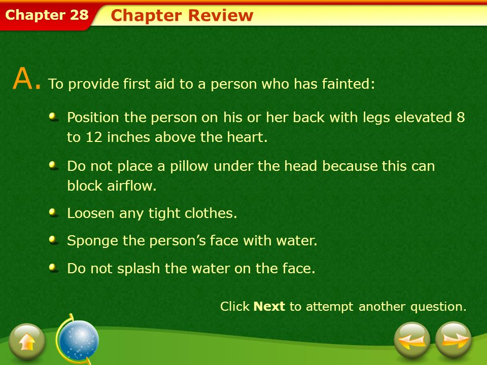 Chapter 28 Chapter Review A. To provide first aid to a person who has fainted: Position the person on his or her back with legs elevated 8 to 12 inche
