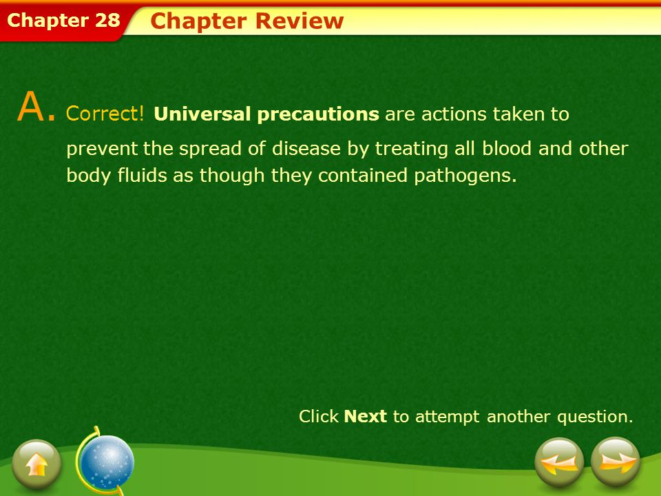 Chapter 28 Chapter Review A. Correct! Universal precautions are actions taken to prevent the spread of disease by treating all blood and other body fl