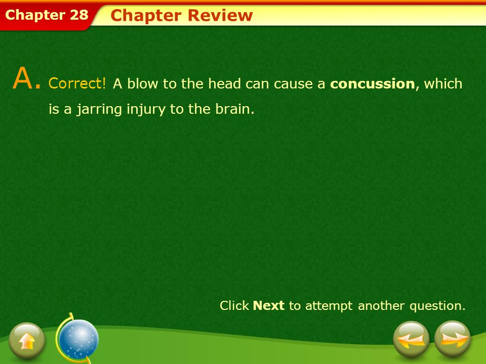 Chapter 28 Chapter Review A. Correct! A blow to the head can cause a concussion, which is a jarring injury to the brain. Click Next to attempt another