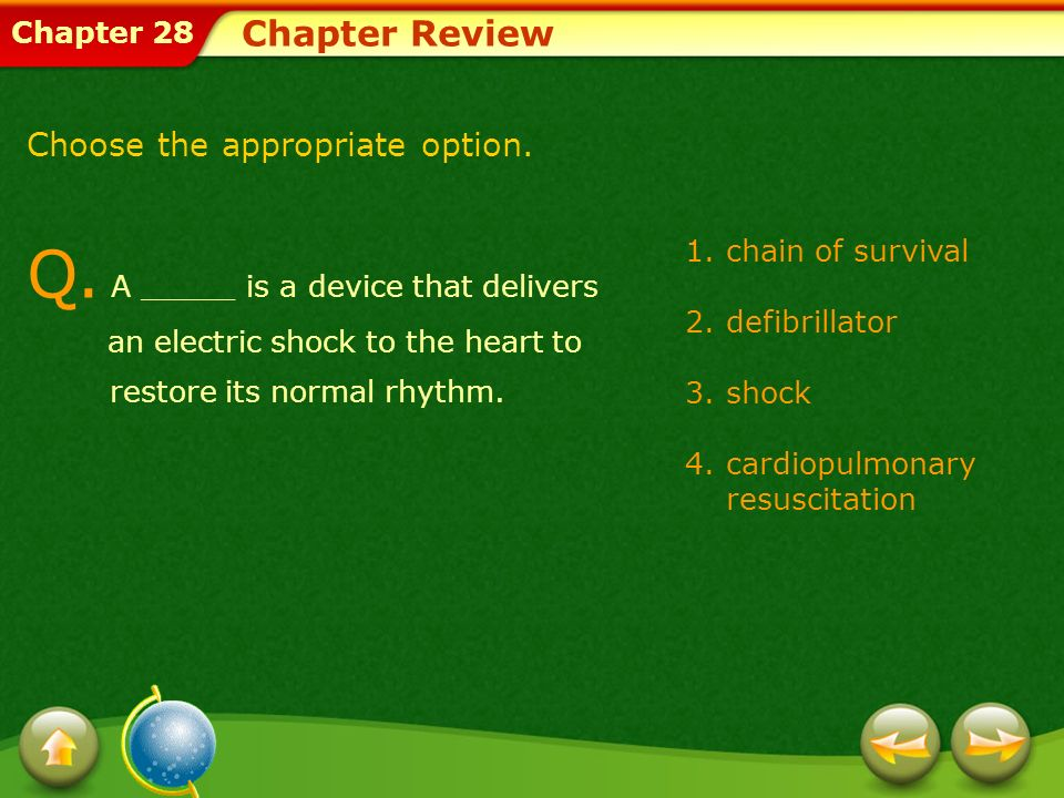 Chapter 28 1.chain of survival 2.defibrillator 3.shock 4.cardiopulmonary resuscitation Chapter Review Q. A _____ is a device that delivers an electric