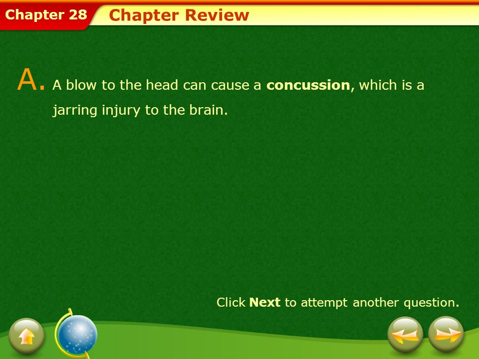 Chapter 28 Chapter Review A. A blow to the head can cause a concussion, which is a jarring injury to the brain. Click Next to attempt another question