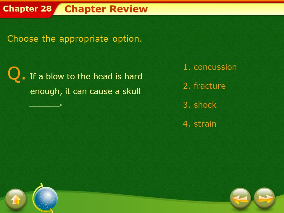 Chapter 28 1.concussion 2.fracture 3.shock 4.strain Chapter Review Q. If a blow to the head is hard enough, it can cause a skull ______. Choose the ap